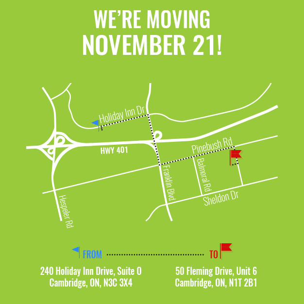 We're Moving November 21! From: 240 Holiday Inn Drive, Suite 0, Cambridge To: 50 Fleming Drive, Unit 6, Cambridge